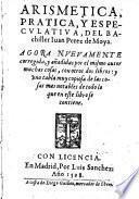 Arismetica, Pratica, Y Especulativa ; Agora Nuevamente corregida, y anadidas por el mismo autor muchas cosas, con otros dos libros (etc.)