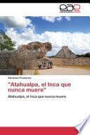 Atahualpa, El Inca Que Nunca Muere