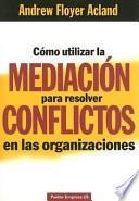 Cómo utilizar la mediación para resolver conflictos en las organizaciones