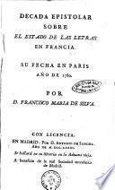 Decada epistolar sobre el estado de las letras en Francia. Su fecha en Paris año de 1780 por D. Francisco Maria de Silva
