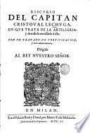 Discurso del capitan Cristoual Lechuga, en que trata de la artilleria, y de todo lo necessario a ella. Con un tratado de fortification, y otros aduertimentos ..