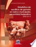 Estadística de sacrificio de ganado en rastros municipales por entidad federativa 2008-2013
