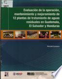 Evaluacion de la operacion mantenimiento y mejoramiento do 12 plantas de tratamiento de aguas residuales en Guatemala, El Salvador y Honduras\