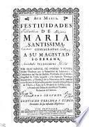 FESTIUIDADES DE MARIA SANTISSIMA, CONSAGRADAS A SU MAGESTAD SOBERANA.