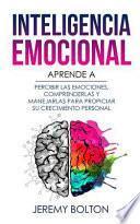 Inteligencia Emocional: Aprende a Percibir Emociones, Entender Emociones, Y Dirigir Emociones Para Mejorar Su Crecimiento Personal