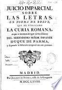 Juicio imparcial sobre las letras en forma de breve que ha publicado la Curia Romana en que se intenta derogar ciertos edictos del serenísimo señor infante duque de Parma y disputarle la soberanía temporal con este pretexto