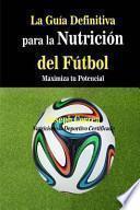 La gua definitiva para la nutricin del ftbol / The Definitive Guide to Football Nutrition