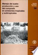 Manejo del suelo: produccion y uso del composte en ambientes tropicales y subtropicales