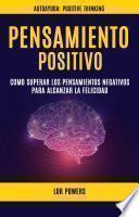 Pensamiento Positivo: Como Superar Los Pensamientos Negativos Para Alcanzar La Felicidad (Autoayuda: Positive Thinking)