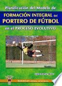 Planificación del modelo de Formación Integral del Portero de Fútbol en el proceso evolutivo