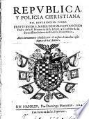 Republica, y policia christiana del reuerendiss. padre fray Iuan de S. Maria Descalço Francisco ... Aora nueuamente añadido por el mismo de muchas cosas dignas de tal author