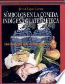 Símbolos en la comida indígena Guatemalteca