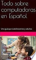Todo sobre computadoras en Español: Una guía para adolescentes y adultos