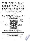 Tratado, en el qual se da razon del istituto de la religion de la Compañia de Iesus. Escrito por el padre Pedro de Ribadeneyra, religioso de la misma Compañia
